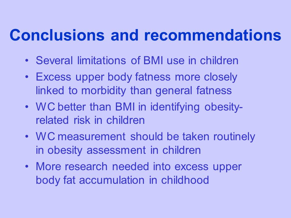 Conclusions and recommendations Several limitations of BMI use in children Excess upper body fatness more closely linked to morbidity than general fatness WC better than BMI in identifying obesity- related risk in children WC measurement should be taken routinely in obesity assessment in children More research needed into excess upper body fat accumulation in childhood