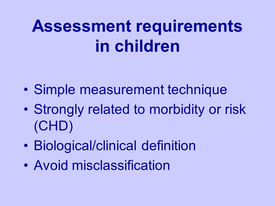 Assessment requirements in children Simple measurement technique Strongly related to morbidity or risk (CHD) Biological/clinical definition Avoid misclassification