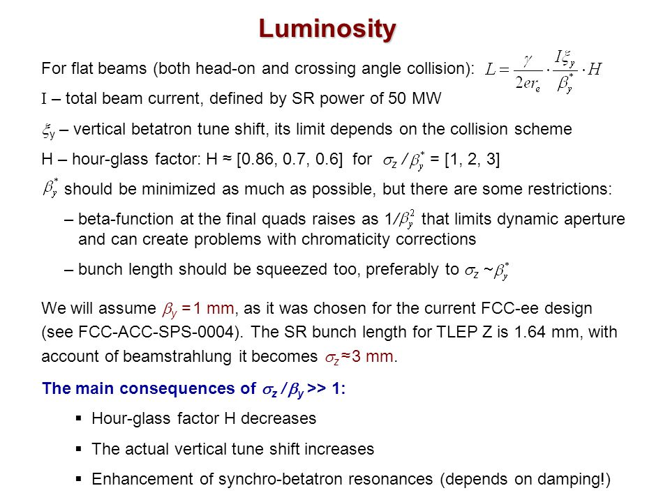 Luminosity For flat beams (both head-on and crossing angle collision): I – total beam current, defined by SR power of 50 MW  y – vertical betatron tune shift, its limit depends on the collision scheme H – hour-glass factor: H ≈ [0.86, 0.7, 0.6] for  z / = [1, 2, 3] should be minimized as much as possible, but there are some restrictions: – beta-function at the final quads raises as 1 / that limits dynamic aperture.