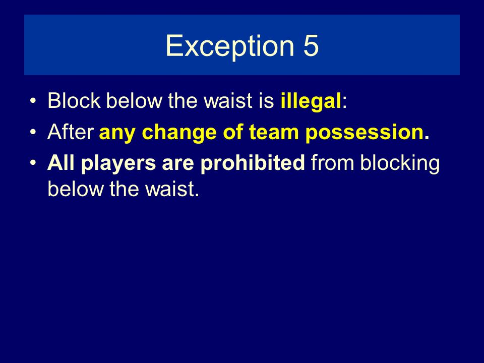 Exception 5 Block below the waist is illegal: After any change of team possession.