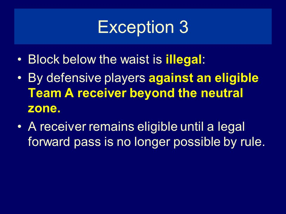 Exception 3 Block below the waist is illegal: By defensive players against an eligible Team A receiver beyond the neutral zone.
