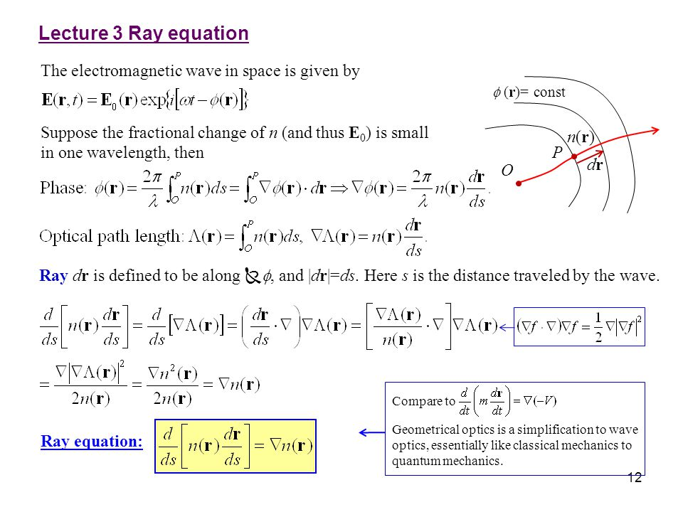 12 The electromagnetic wave in space is given by Suppose the fractional change of n (and thus E 0 ) is small in one wavelength, then Ray equation: Com