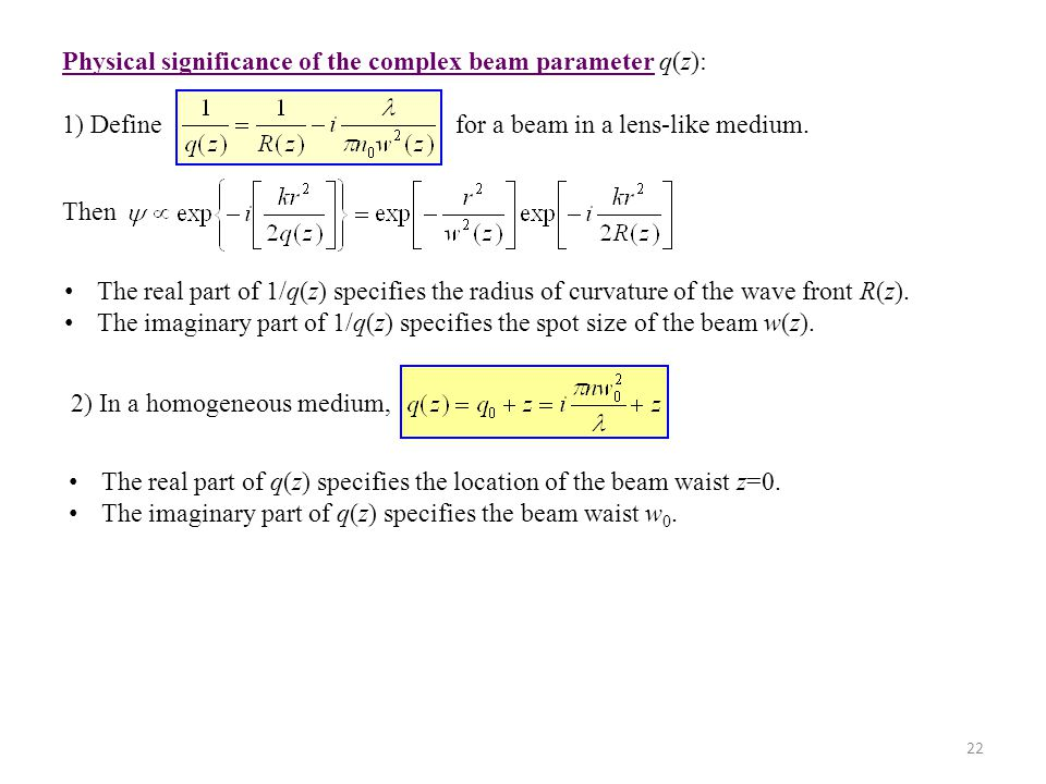 22 Physical significance of the complex beam parameter q(z): 1) Define for a beam in a lens-like medium. Then The real part of 1/q(z) specifies the ra