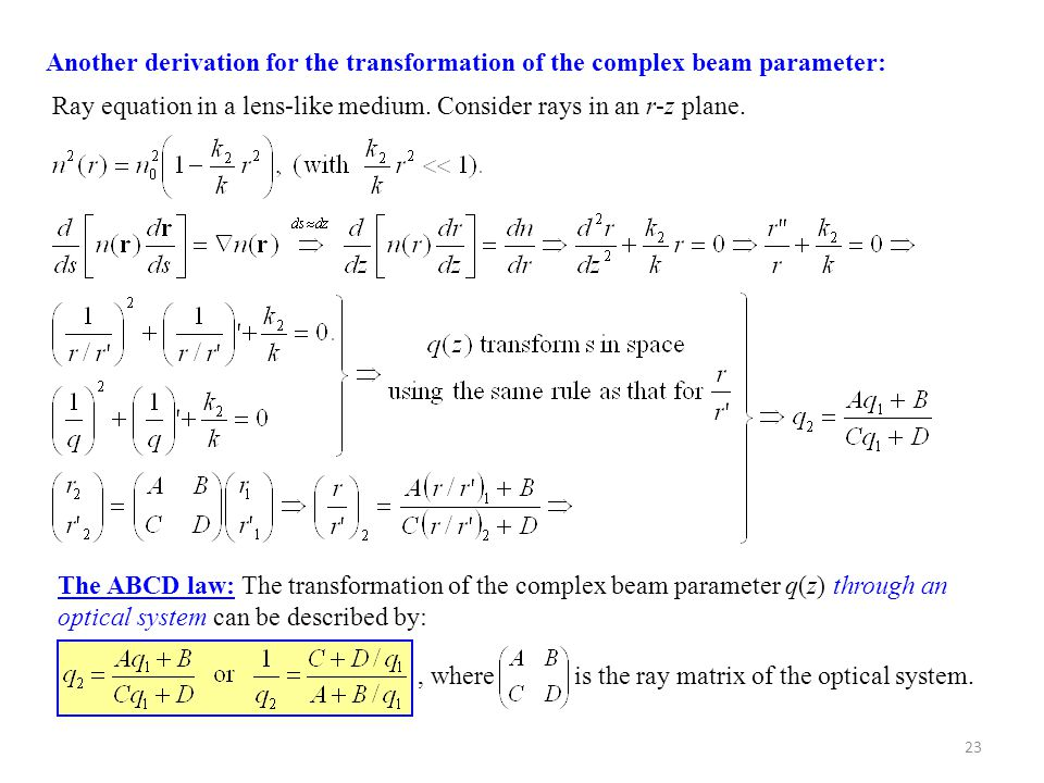23 Another derivation for the transformation of the complex beam parameter: Ray equation in a lens-like medium. Consider rays in an r-z plane. The ABC