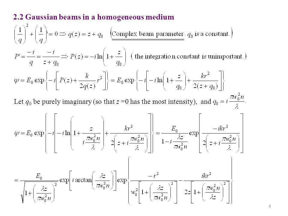 4 2.2 Gaussian beams in a homogeneous medium Let q 0 be purely imaginary (so that z =0 has the most intensity), and