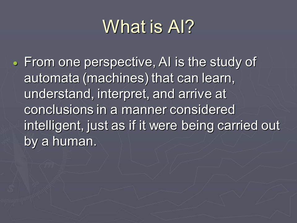 What is AI?  From one perspective, AI is the study of automata (machines) that can learn, understand, interpret, and arrive at conclusions in a manne