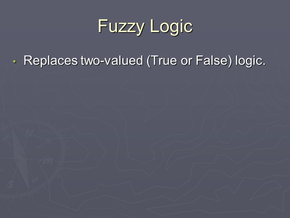 Fuzzy Logic Replaces two-valued (True or False) logic. Replaces two-valued (True or False) logic.