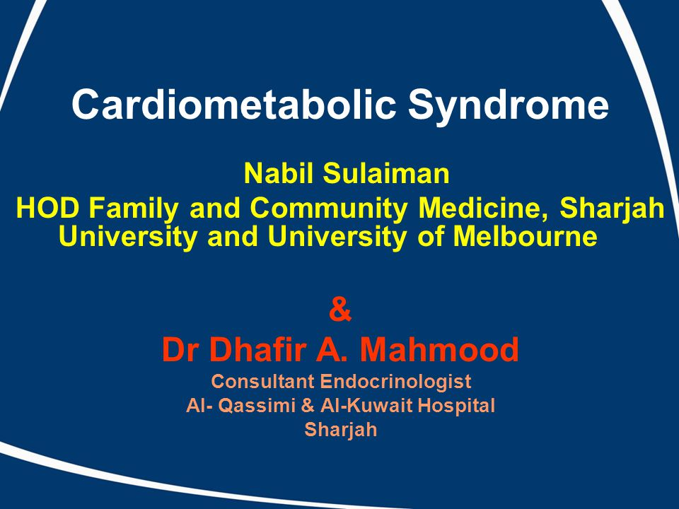 Cardiometabolic Syndrome Nabil Sulaiman HOD Family and Community Medicine, Sharjah University and University of Melbourne & Dr Dhafir A. Mahmood Consu