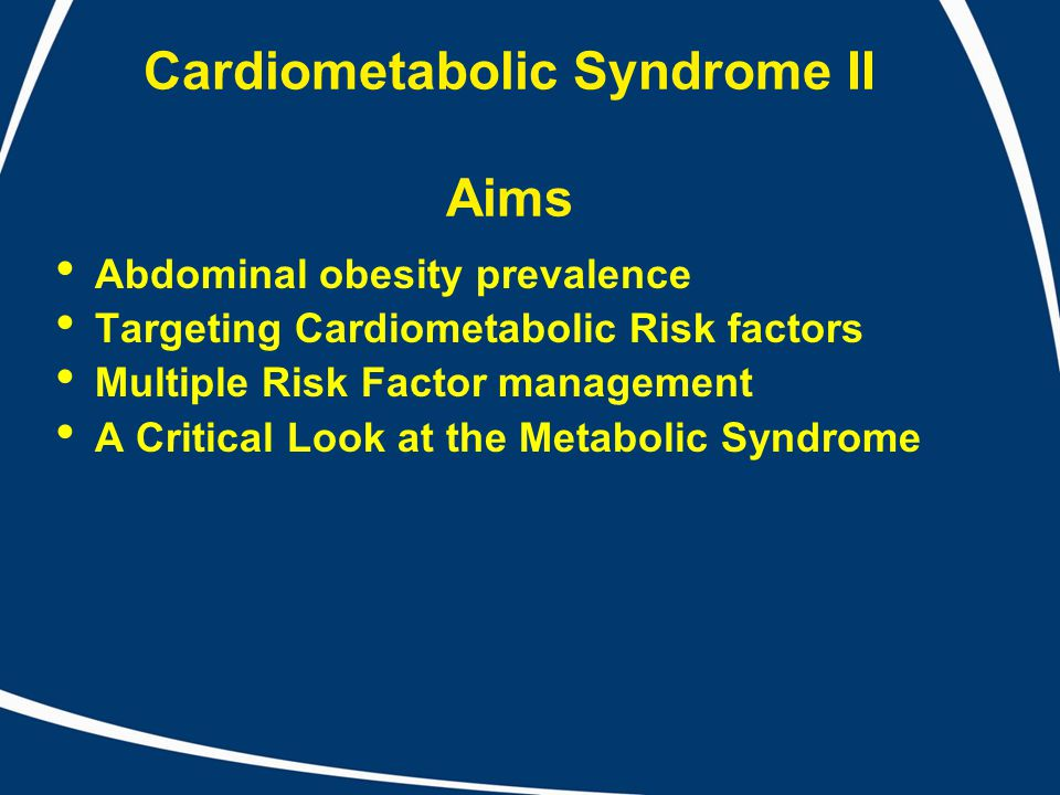 Cardiometabolic Syndrome II Aims Abdominal obesity prevalence Targeting Cardiometabolic Risk factors Multiple Risk Factor management A Critical Look at the Metabolic Syndrome