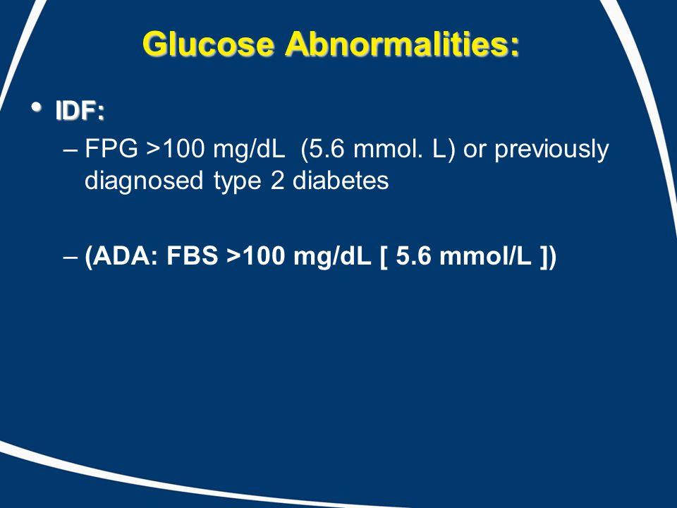 Glucose Abnormalities: IDF: IDF: –FPG >100 mg/dL (5.6 mmol.