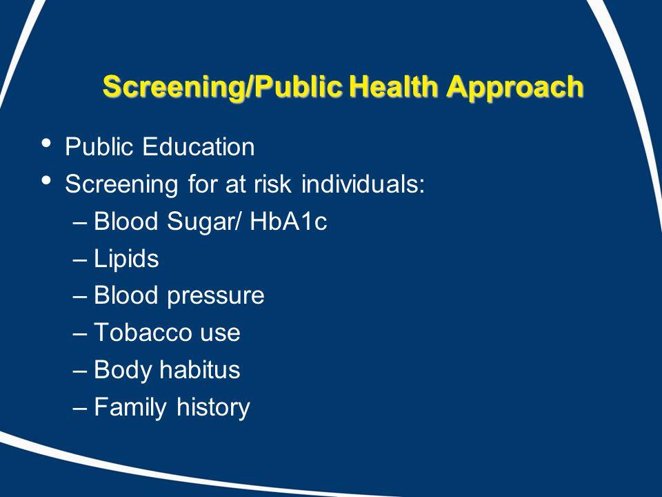 Screening/Public Health Approach Public Education Screening for at risk individuals: –Blood Sugar/ HbA1c –Lipids –Blood pressure –Tobacco use –Body ha