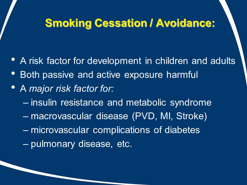 Smoking Cessation / Avoidance: A risk factor for development in children and adults Both passive and active exposure harmful A major risk factor for: –insulin resistance and metabolic syndrome –macrovascular disease (PVD, MI, Stroke) –microvascular complications of diabetes –pulmonary disease, etc.