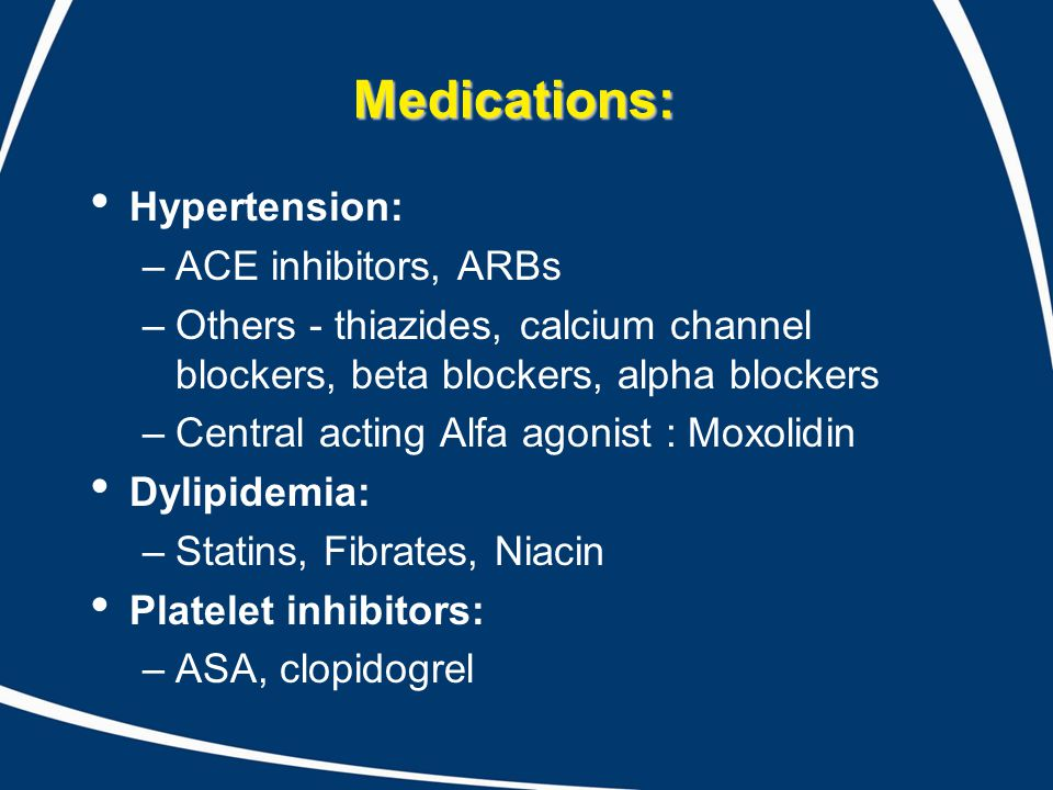 Medications: Hypertension: –ACE inhibitors, ARBs –Others - thiazides, calcium channel blockers, beta blockers, alpha blockers –Central acting Alfa ago