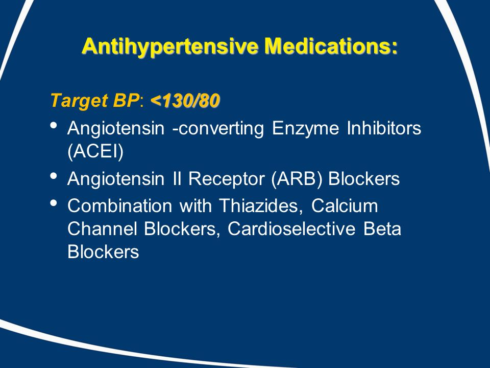 Antihypertensive Medications: <130/80 Target BP: <130/80 Angiotensin -converting Enzyme Inhibitors (ACEI) Angiotensin II Receptor (ARB) Blockers Combination with Thiazides, Calcium Channel Blockers, Cardioselective Beta Blockers