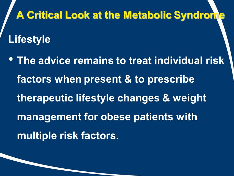 A Critical Look at the Metabolic Syndrome Lifestyle The advice remains to treat individual risk factors when present & to prescribe therapeutic lifestyle changes & weight management for obese patients with multiple risk factors.