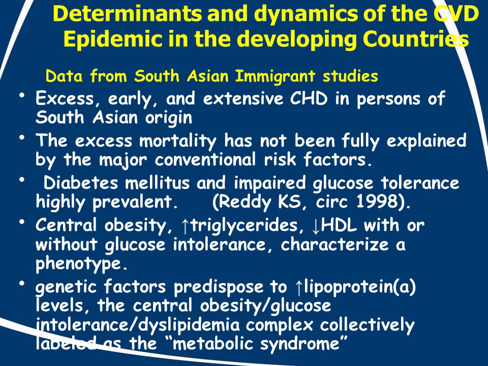 Determinants and dynamics of the CVD Epidemic in the developing Countries Data from South Asian Immigrant studies Excess, early, and extensive CHD in persons of South Asian origin The excess mortality has not been fully explained by the major conventional risk factors.