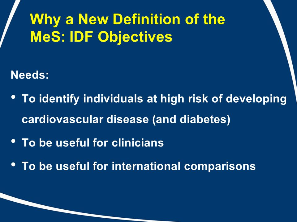 Why a New Definition of the MeS: IDF Objectives Needs: To identify individuals at high risk of developing cardiovascular disease (and diabetes) To be