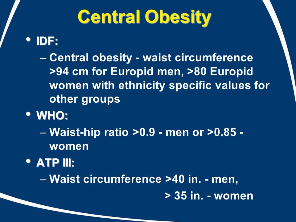 Central Obesity IDF: IDF: –Central obesity - waist circumference >94 cm for Europid men, >80 Europid women with ethnicity specific values for other gr