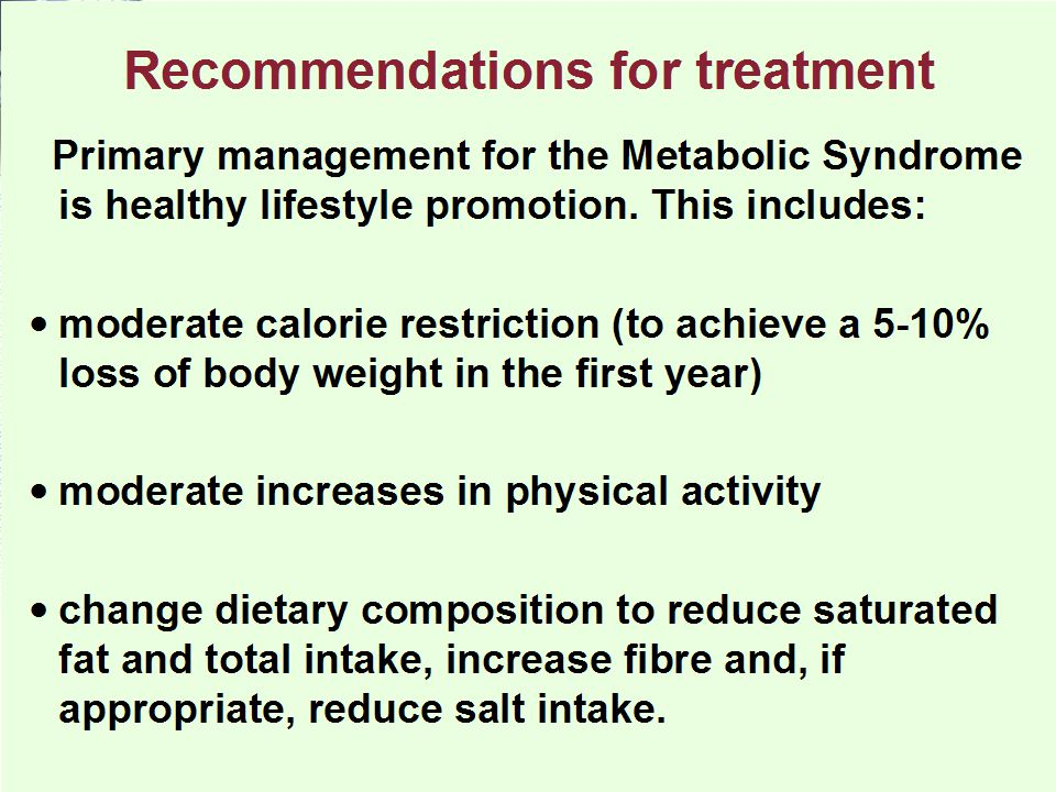 Primary management for the Metabolic Syndrome is healthy lifestyle promotion. This includes: moderate calorie restriction (to achieve a 5-10% loss of