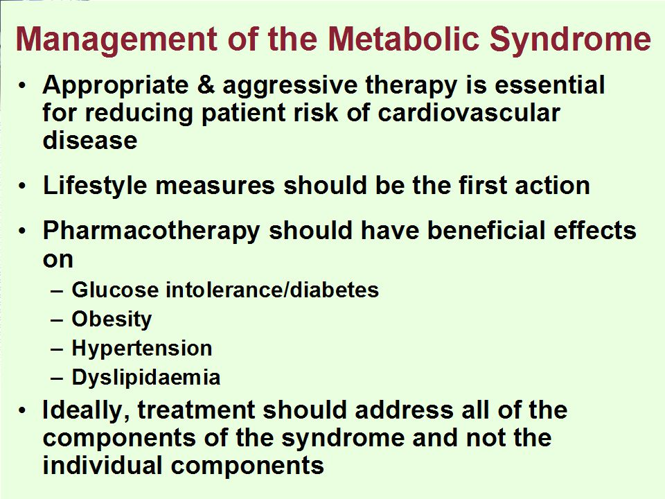 Appropriate & aggressive therapy is essential for reducing patient risk of cardiovascular disease Lifestyle measures should be the first action Pharmacotherapy should have beneficial effects on –Glucose intolerance/diabetes –Obesity –Hypertension –Dyslipidaemia Ideally, treatment should address all of the components of the syndrome and not the individual components Management of the Metabolic Syndrome
