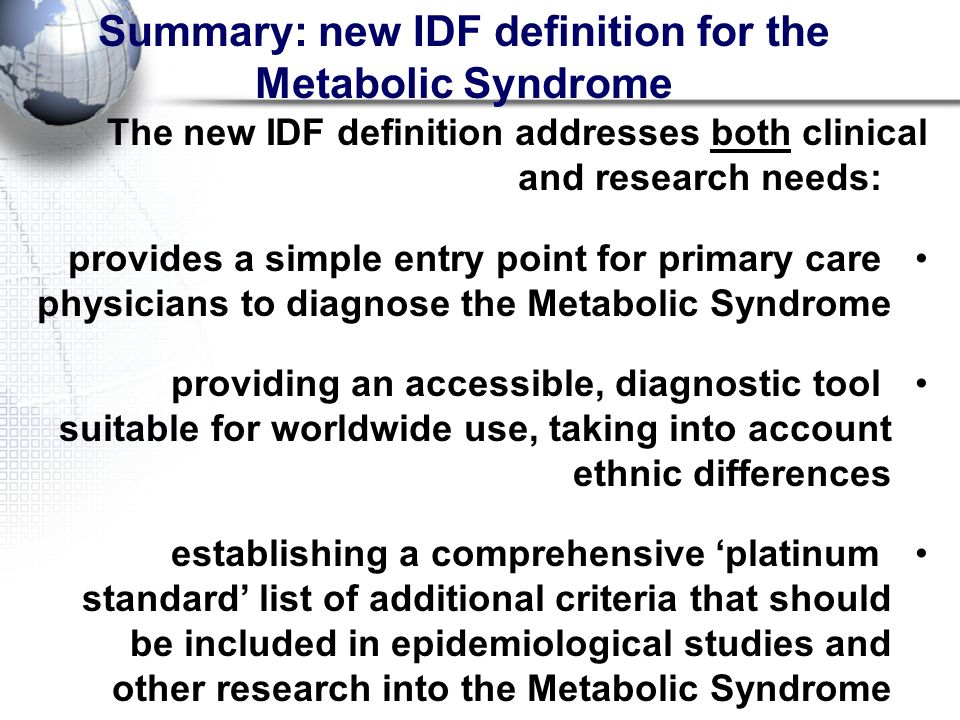 Summary: new IDF definition for the Metabolic Syndrome The new IDF definition addresses both clinical and research needs: provides a simple entry point for primary care physicians to diagnose the Metabolic Syndrome providing an accessible, diagnostic tool suitable for worldwide use, taking into account ethnic differences establishing a comprehensive 'platinum standard' list of additional criteria that should be included in epidemiological studies and other research into the Metabolic Syndrome