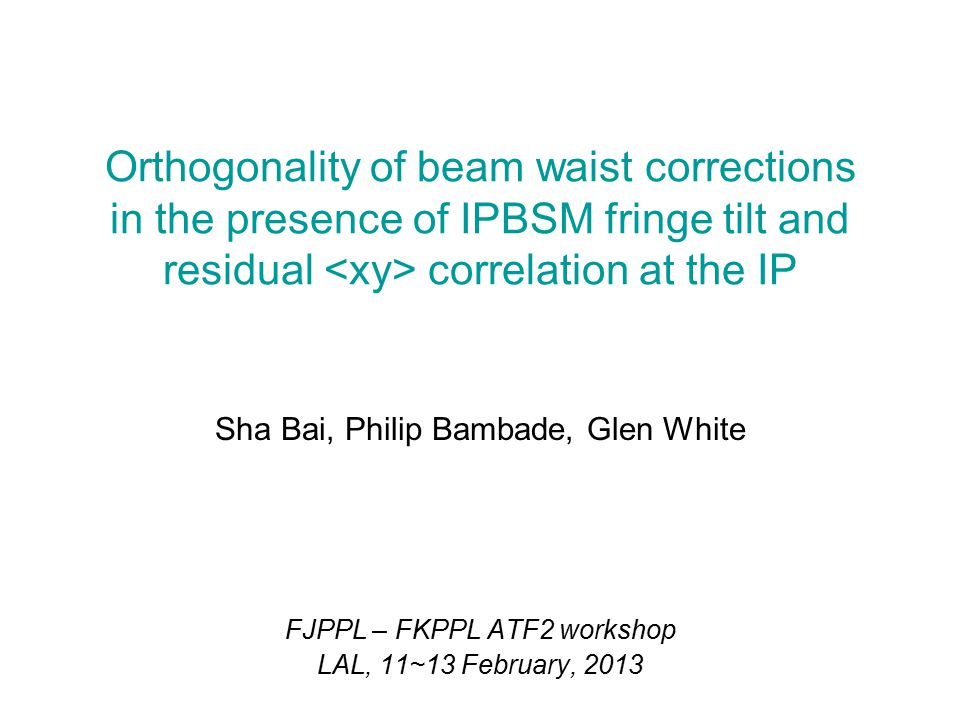 Sha Bai, Philip Bambade, Glen White FJPPL – FKPPL ATF2 workshop LAL, 11~13 February, 2013 Orthogonality of beam waist corrections in the presence of IPBSM fringe tilt and residual correlation at the IP
