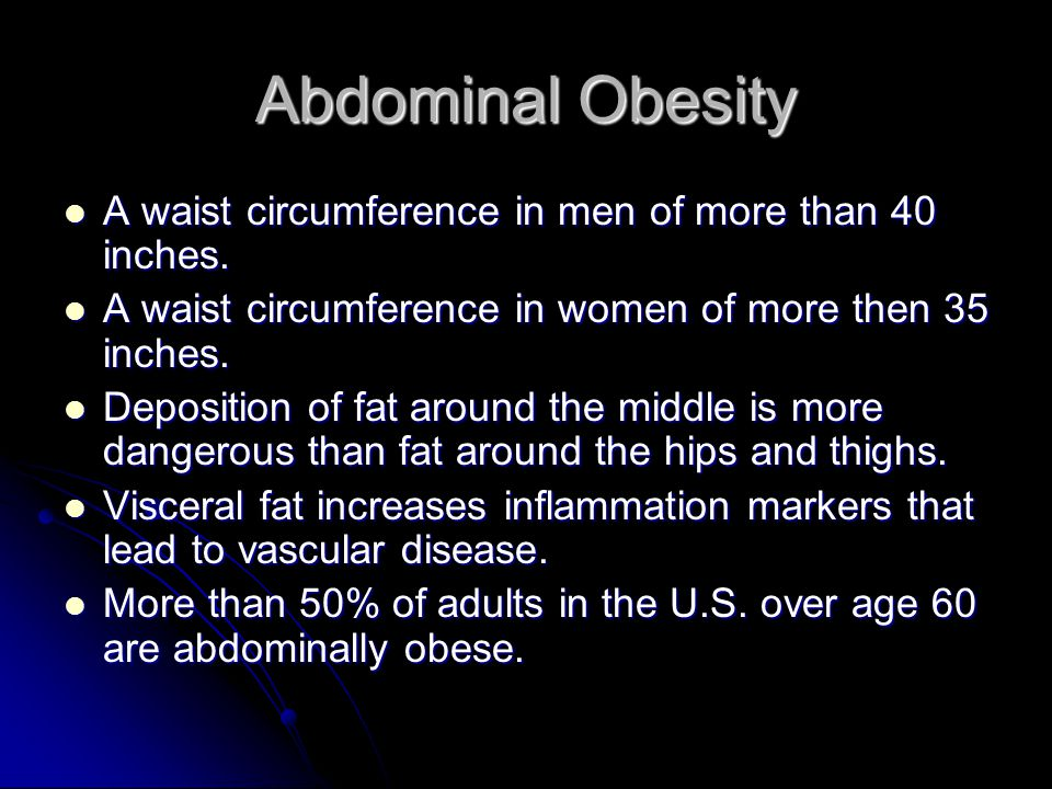 Abdominal Obesity A waist circumference in men of more than 40 inches.