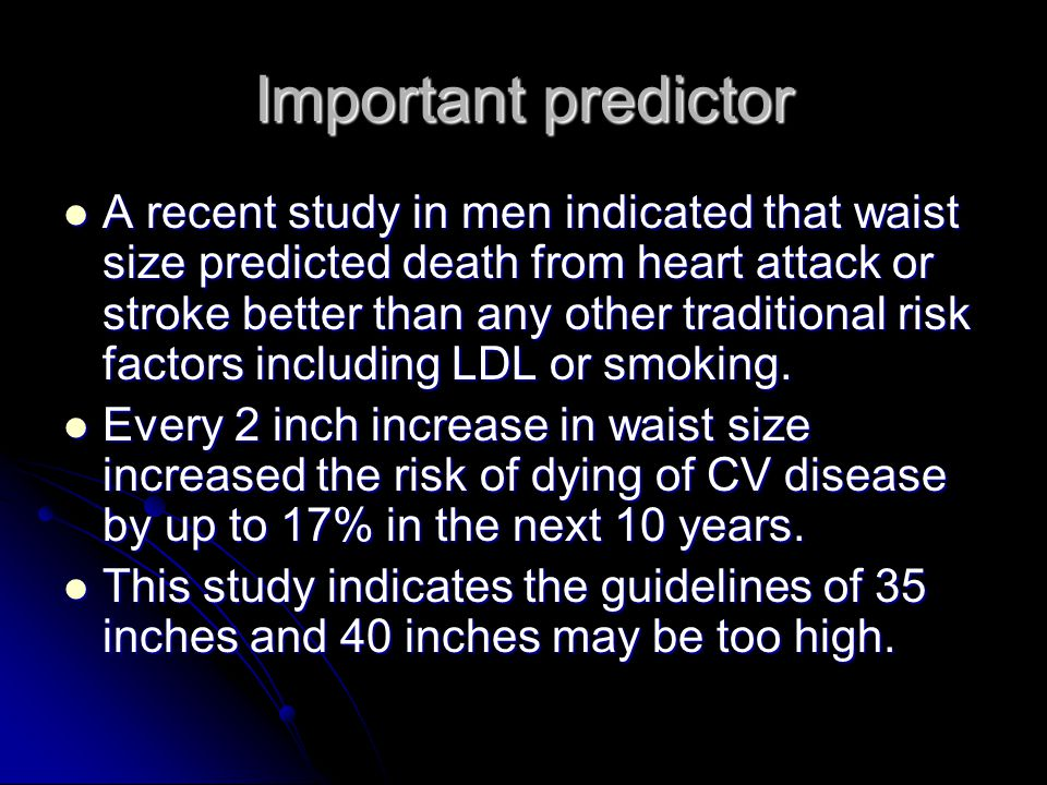 Important predictor A recent study in men indicated that waist size predicted death from heart attack or stroke better than any other traditional risk factors including LDL or smoking.