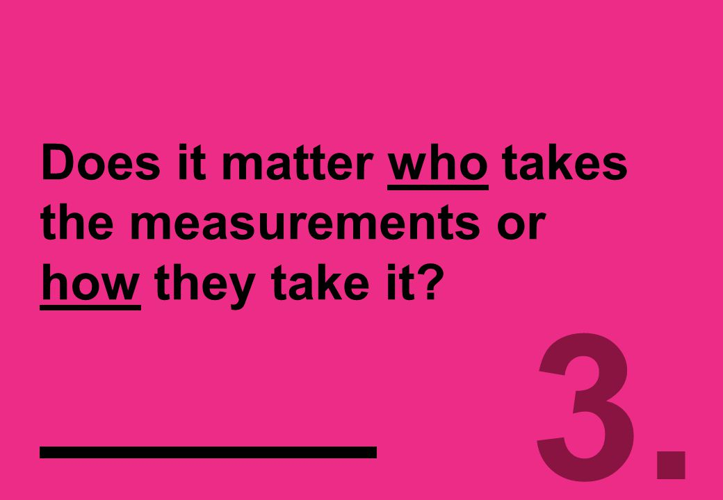 Does it matter who takes the measurements or how they take it 3.