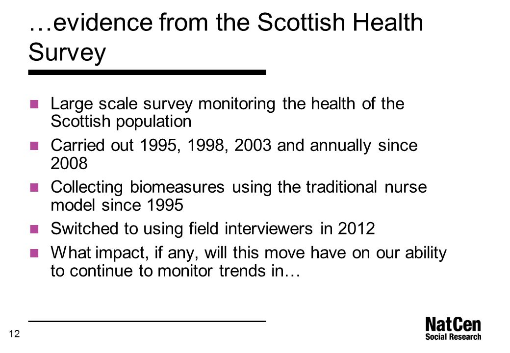 12 …evidence from the Scottish Health Survey Large scale survey monitoring the health of the Scottish population Carried out 1995, 1998, 2003 and annually since 2008 Collecting biomeasures using the traditional nurse model since 1995 Switched to using field interviewers in 2012 What impact, if any, will this move have on our ability to continue to monitor trends in…