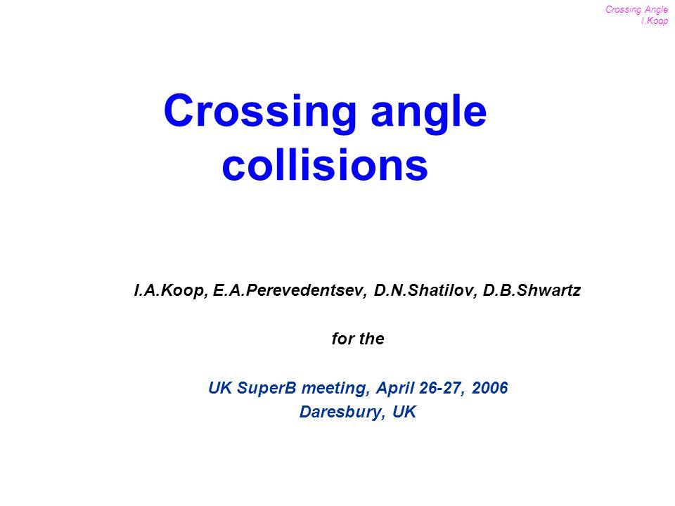 1 Crossing Angle I.Koop UK SuperB meeting April 26-27, 2006 I.A.Koop, E.A.Perevedentsev, D.N.Shatilov, D.B.Shwartz for the UK SuperB meeting, April 26-27, 2006 Daresbury, UK Crossing angle collisions