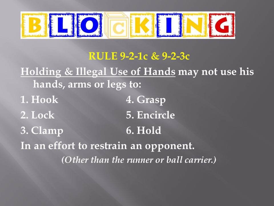 RULE 9-2-1c & 9-2-3c Holding & Illegal Use of Hands may not use his hands, arms or legs to: 1.