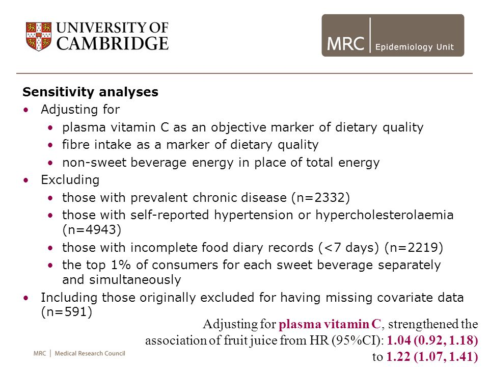 Sensitivity analyses Adjusting for plasma vitamin C as an objective marker of dietary quality fibre intake as a marker of dietary quality non-sweet beverage energy in place of total energy Excluding those with prevalent chronic disease (n=2332) those with self-reported hypertension or hypercholesterolaemia (n=4943) those with incomplete food diary records (<7 days) (n=2219) the top 1% of consumers for each sweet beverage separately and simultaneously Including those originally excluded for having missing covariate data (n=591) Adjusting for plasma vitamin C, strengthened the association of fruit juice from HR (95%CI): 1.04 (0.92, 1.18) to 1.22 (1.07, 1.41)