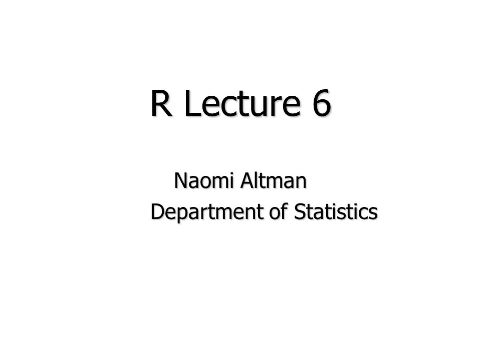 R Lecture 6 Naomi Altman Department of Statistics Department of Statistics