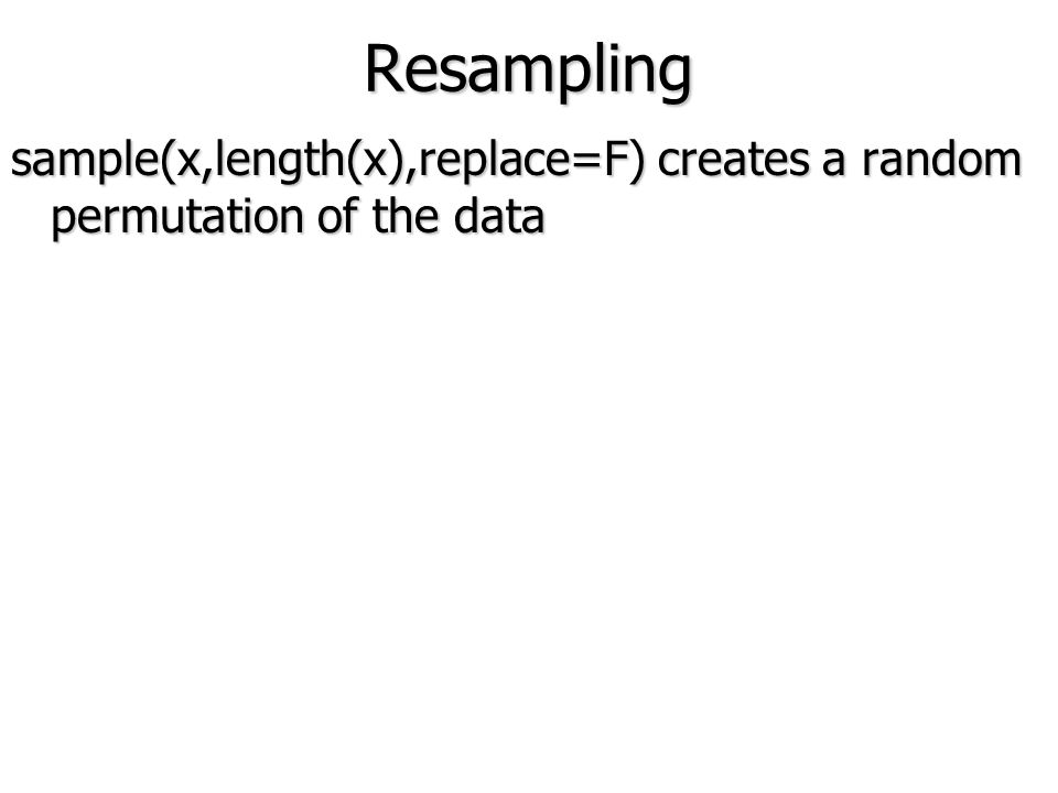 Resampling sample(x,length(x),replace=F) creates a random permutation of the data