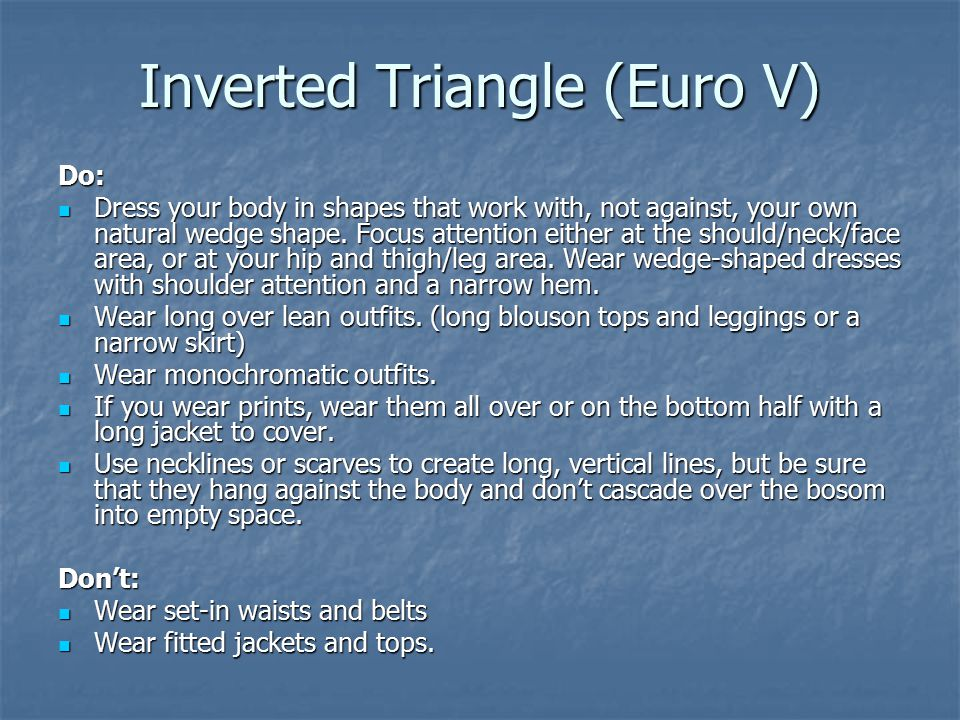 Inverted Triangle (Euro V) Do: Dress your body in shapes that work with, not against, your own natural wedge shape.