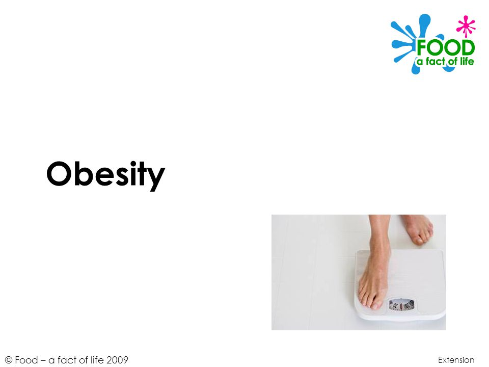© Food – a fact of life 2009 Obesity in Britain Over the last 25 years the number of adults who are obese is almost four times as great.