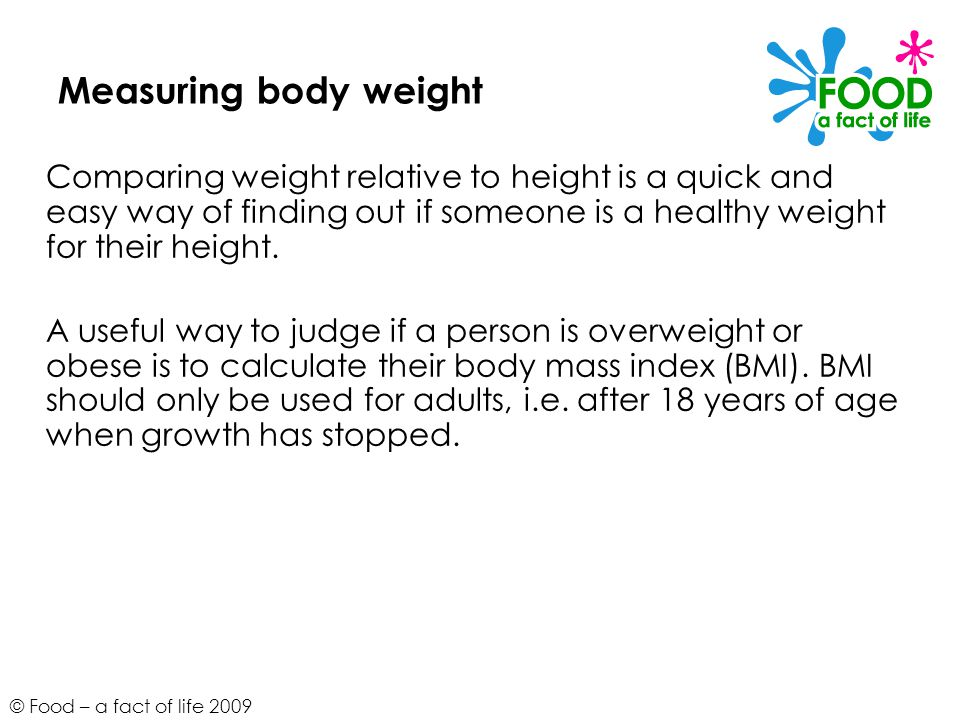 © Food – a fact of life 2009 Body mass index BMI is worked out by: weight (kg) height (m) x height (m) The BMI can be compared with the following ranges: kg.