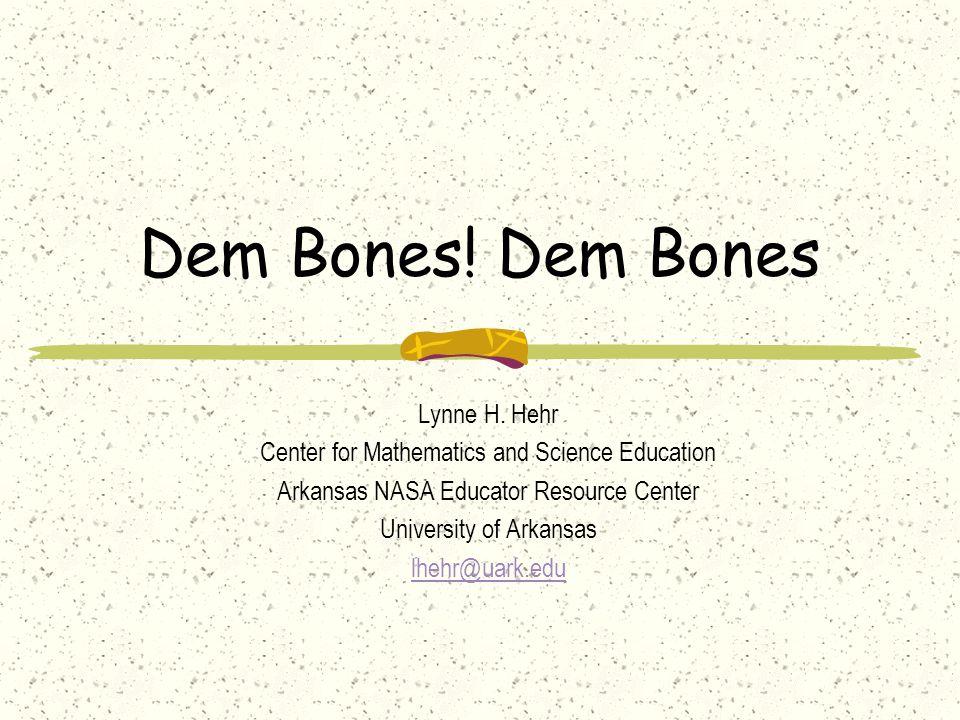 Dem Bones! Dem Bones Lynne H. Hehr Center for Mathematics and Science Education Arkansas NASA Educator Resource Center University of Arkansas lhehr@ua