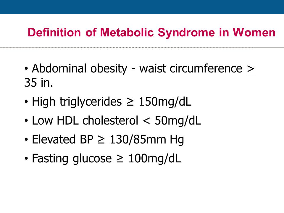 Definition of Metabolic Syndrome in Women Abdominal obesity - waist circumference > 35 in.