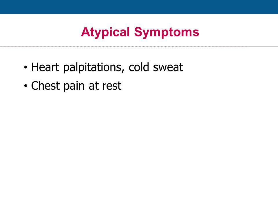 Atypical Symptoms Heart palpitations, cold sweat Chest pain at rest