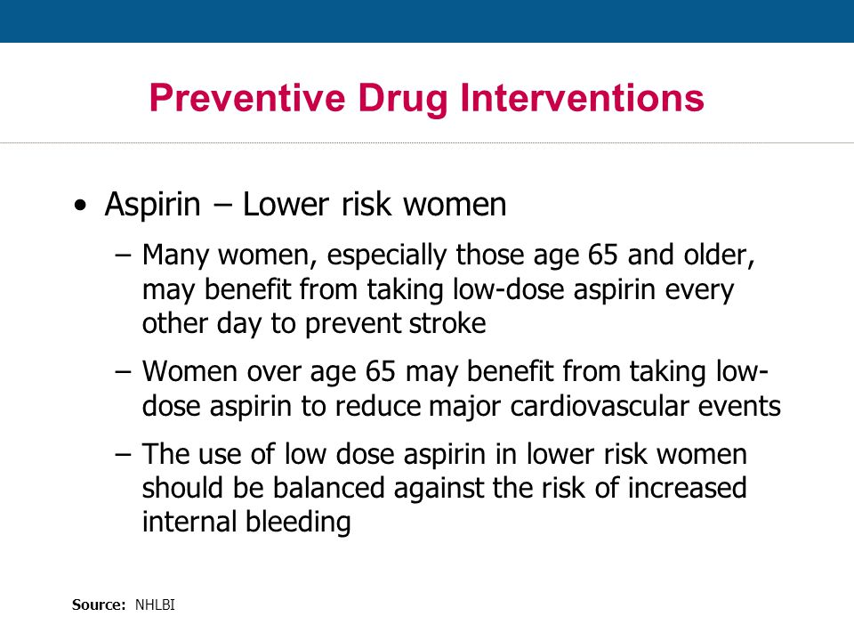 Aspirin – Lower risk women –Many women, especially those age 65 and older, may benefit from taking low-dose aspirin every other day to prevent stroke –Women over age 65 may benefit from taking low- dose aspirin to reduce major cardiovascular events –The use of low dose aspirin in lower risk women should be balanced against the risk of increased internal bleeding Preventive Drug Interventions Source: NHLBI