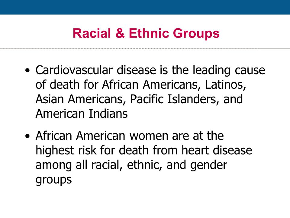 Racial & Ethnic Groups Cardiovascular disease is the leading cause of death for African Americans, Latinos, Asian Americans, Pacific Islanders, and American Indians African American women are at the highest risk for death from heart disease among all racial, ethnic, and gender groups