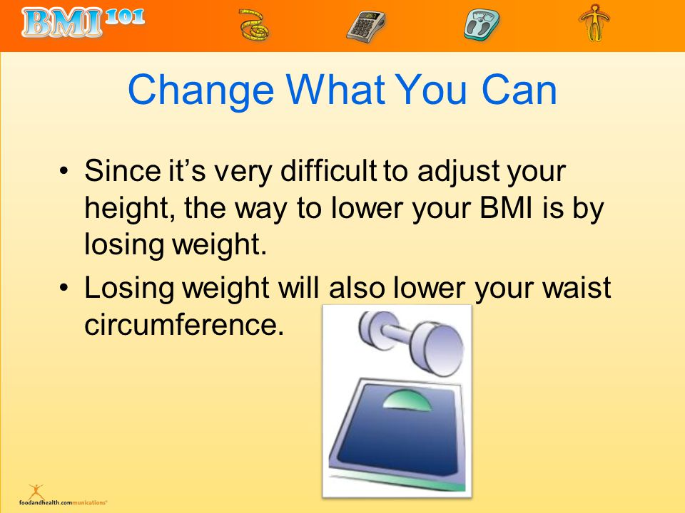 Change What You Can Since it's very difficult to adjust your height, the way to lower your BMI is by losing weight.