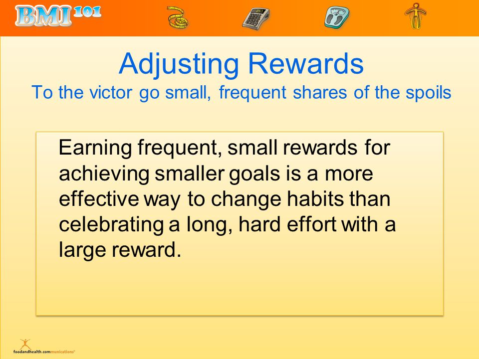 Adjusting Rewards To the victor go small, frequent shares of the spoils Earning frequent, small rewards for achieving smaller goals is a more effective way to change habits than celebrating a long, hard effort with a large reward.