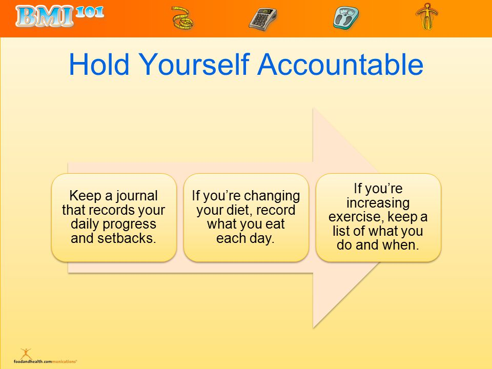 Hold Yourself Accountable Keep a journal that records your daily progress and setbacks.