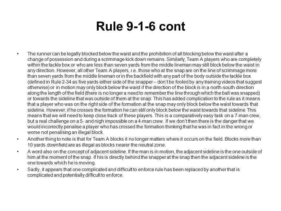 Rule 9-1-6 cont The runner can be legally blocked below the waist and the prohibition of all blocking below the waist after a change of possession and during a scrimmage kick down remains.