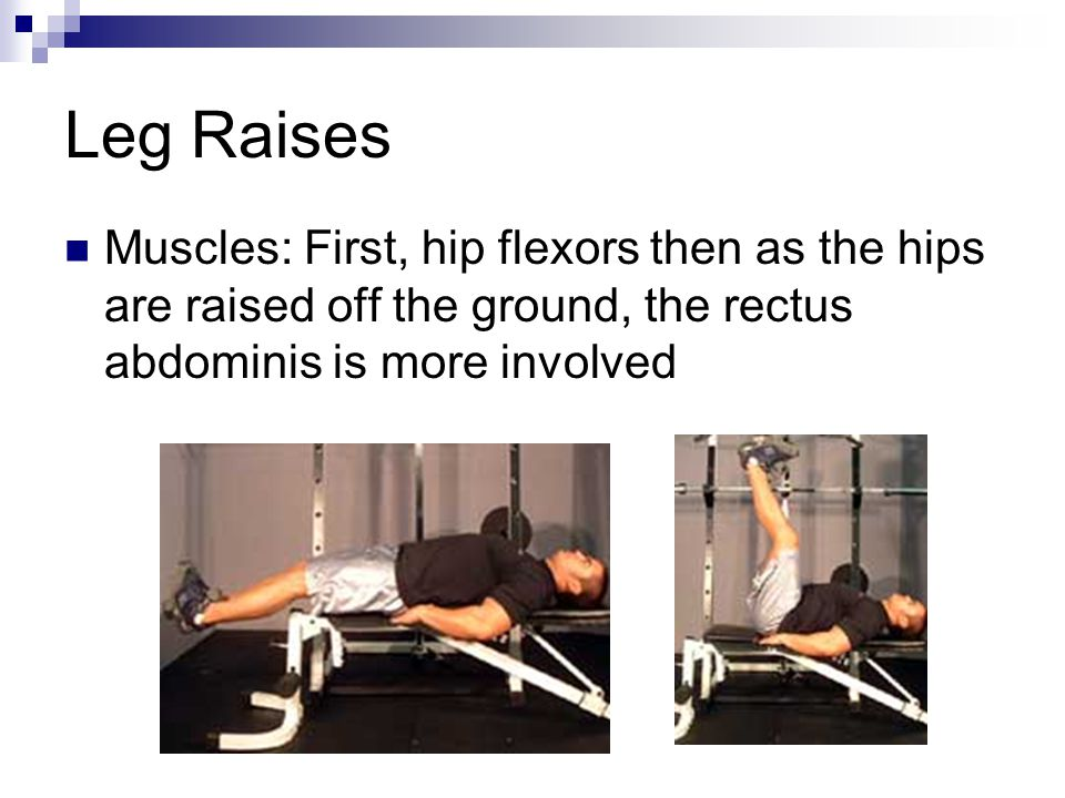 Leg Raises Muscles: First, hip flexors then as the hips are raised off the ground, the rectus abdominis is more involved