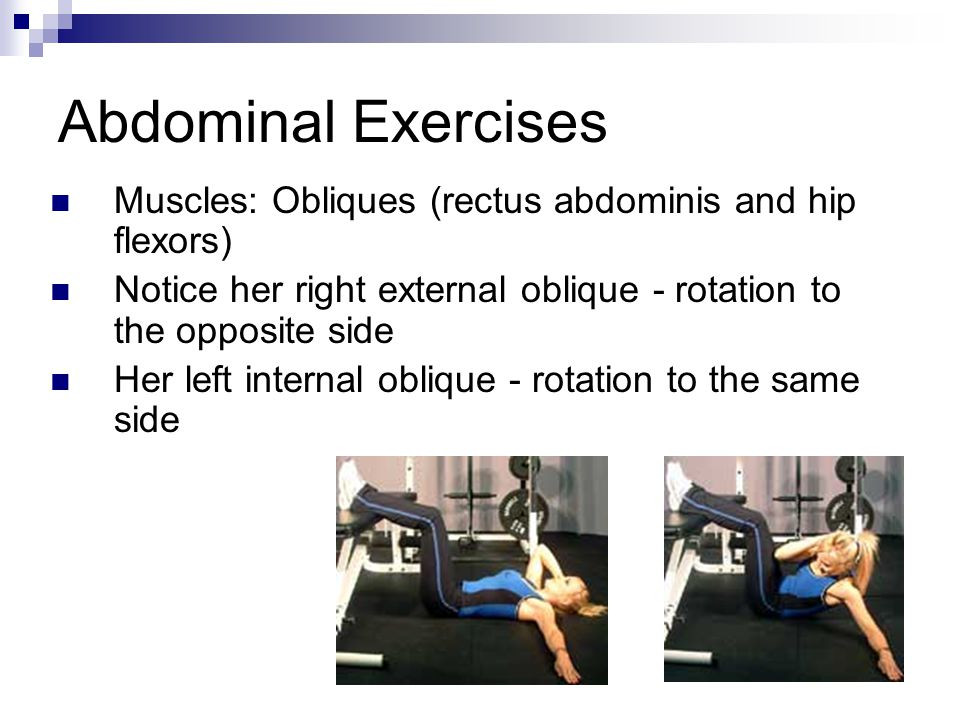Abdominal Exercises Muscles: Obliques (rectus abdominis and hip flexors) Notice her right external oblique - rotation to the opposite side Her left in
