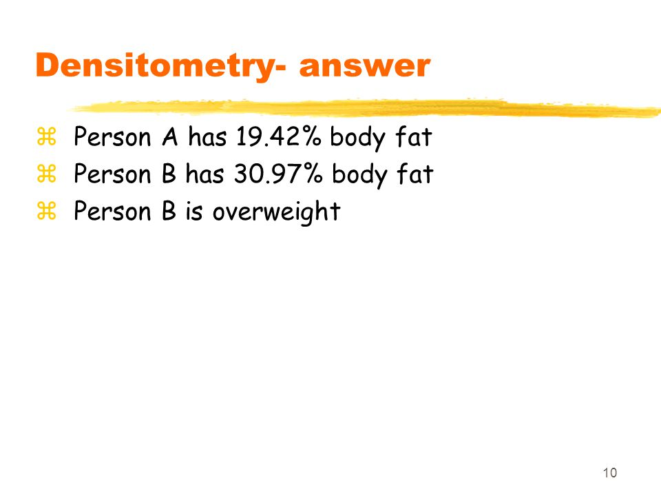 10 Densitometry- answer zPerson A has 19.42% body fat zPerson B has 30.97% body fat zPerson B is overweight